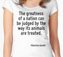 The greatness of a nation can be judged by the way its animals are treated. Women's Fitted Scoop T-Shirt