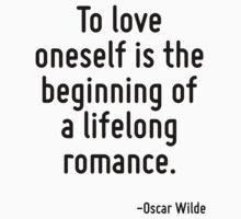 To love oneself is the beginning of a lifelong romance. by TerrificPenguin