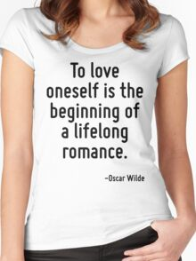 To love oneself is the beginning of a lifelong romance. Women's Fitted Scoop T-Shirt