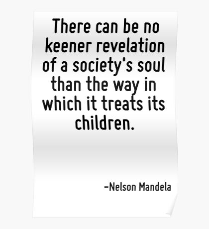 There can be no keener revelation of a society's soul than the way in which it treats its children. Poster