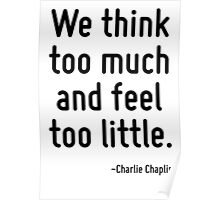 We think too much and feel too little. Poster
