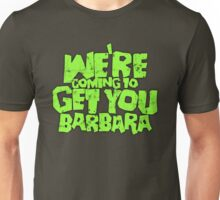We're coming to get you Barbara Unisex T-Shirt