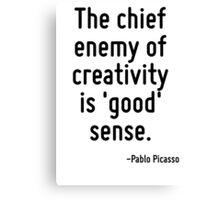 The chief enemy of creativity is 'good' sense. Canvas Print