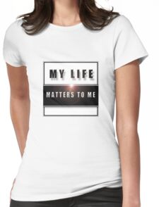 My Life Matters To Me Womens Fitted T-Shirt