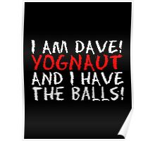 I AM DAVE! YOGNAUT, AND I HAVE THE BALLS! (White) Poster
