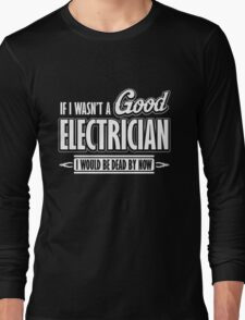 If I wasn't a good electrician I would be dead by now Long Sleeve T-Shirt