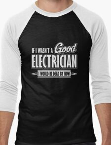 If I wasn't a good electrician I would be dead by now T-Shirt