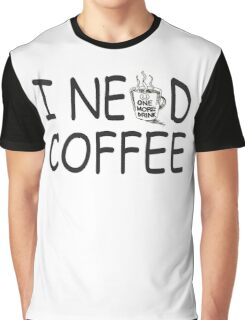 I need coffee Graphic T-Shirt
