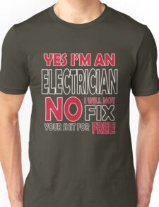 Yes I'm an electrician, no I will not fix your shit for free!  Unisex T-Shirt