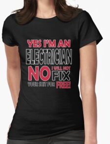Yes I'm an electrician, no I will not fix your shit for free!  Womens Fitted T-Shirt