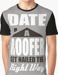 Date a roofer get nailed the right way! Graphic T-Shirt