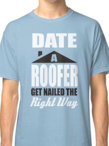 Date a roofer get nailed the right way! Classic T-Shirt