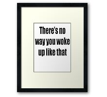 There's no way you woke up like that Framed Print