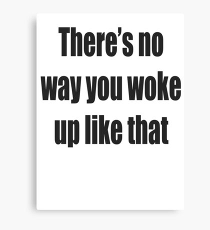 There's no way you woke up like that Canvas Print