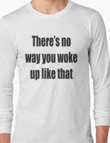 There's no way you woke up like that Long Sleeve T-Shirt