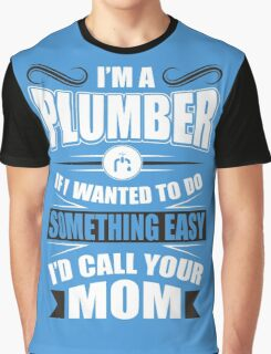 I'm a plumber! If I wanted to do something easy I'd call your mom! Graphic T-Shirt