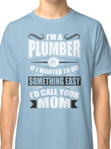 I'm a plumber! If I wanted to do something easy I'd call your mom! Classic T-Shirt