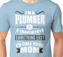 I'm a plumber! If I wanted to do something easy I'd call your mom! Unisex T-Shirt