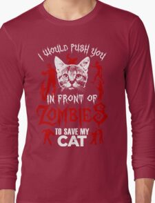 I Would Push You In Front Of Zombies To Save My Cat T Shirt , Hoodies , Mugs & More Long Sleeve T-Shirt