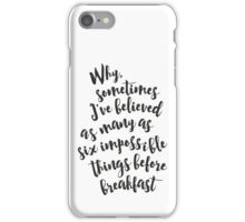 Why, sometimes I've believed as many as six impossible things before breakfast - Alice in Wonderland quote iPhone Case/Skin