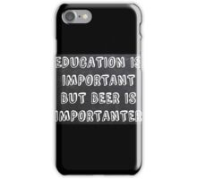 Education Is Important But Beer Is Importanter iPhone Case/Skin