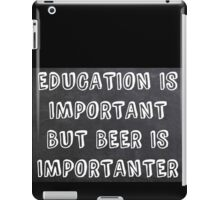 Education Is Important But Beer Is Importanter iPad Case/Skin