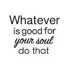 Whatever is good for your soul... by Gina Mieczkowski