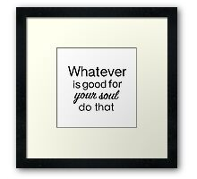 Whatever is good for your soul... Framed Print