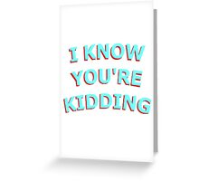 I KNOW UR KIDDING Greeting Card