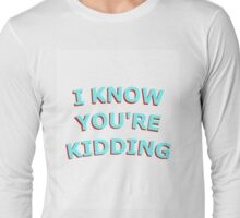 I KNOW UR KIDDING Long Sleeve T-Shirt