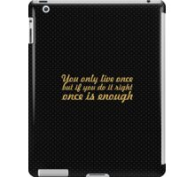 You only live once but if you do it right once is enough - Inspirational Quote iPad Case/Skin