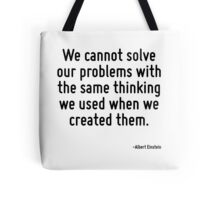 We cannot solve our problems with the same thinking we used when we created them. Tote Bag