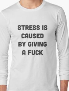 Stress is caused by giving a fuck Long Sleeve T-Shirt