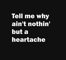 Tell Me Why Ain't Nothin' But A Heartache Unisex T-Shirt