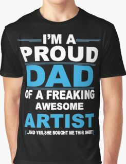 I'm a proud dad of a freaking awesome artist Graphic T-Shirt