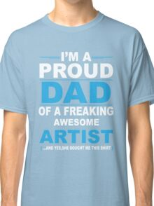 I'm a proud dad of a freaking awesome artist Classic T-Shirt