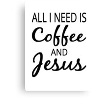 All I Need Is Coffee And Jesus Canvas Print