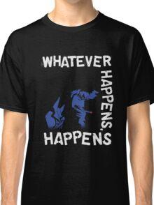 Whatever Happens, Happens Classic T-Shirt