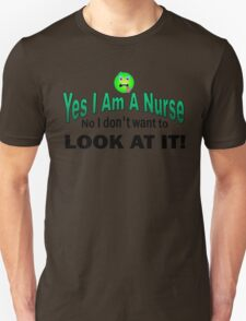 Yes I am a Nurse No I don;t want to look at it funny Unisex T-Shirt