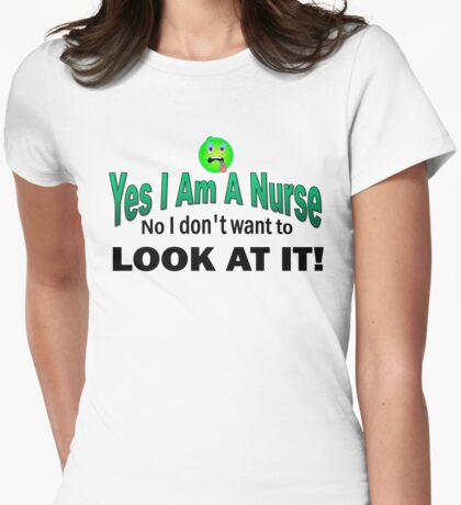 Yes I am a Nurse No I don;t want to look at it funny Womens Fitted T-Shirt