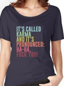 It's called Karma and it's pronounced: ha-ha, fuck you! Women's Relaxed Fit T-Shirt