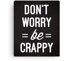 Don't Worry, Be Crappy Funny Quote Canvas Print
