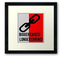 BIGGER CAGES! LONGER CHAINS! Framed Print
