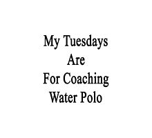 My Tuesdays Are For Coaching Water Polo  by supernova23