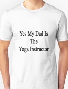 Yes My Dad Is The Yoga Instructor  Unisex T-Shirt