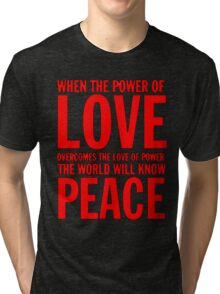 """When the power of love overcomes the love of power the world will know peace""  Tri-blend T-Shirt"