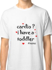 cardio i have a toddler Classic T-Shirt