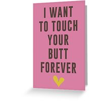 I want to touch your butt forever Greeting Card