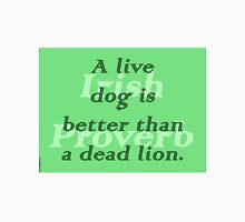A live dog is better than a dead lion - Irish Proverb Unisex T-Shirt