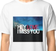 Hey Love, I miss you Classic T-Shirt